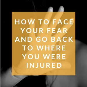 How to Face Your Fear and Go Back to Where You Were Injured Square 1